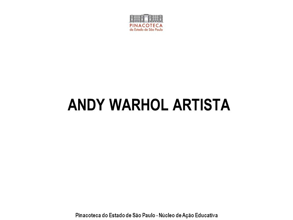 ANDY WARHOL ARTISTA Pinacoteca do Estado de São Paulo - Núcleo de Ação Educativa