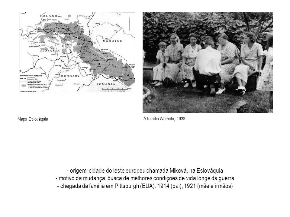 - origem: cidade do leste europeu chamada Miková, na Eslováquia - motivo da mudança: busca de melhores condições de vida longe da guerra - chegada da família em Pittsburgh (EUA): 1914 (pai), 1921 (mãe e irmãos) A família Warhola, 1938 Mapa Eslováquia