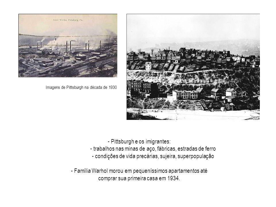- Pittsburgh e os imigrantes: - trabalhos nas minas de aço, fábricas, estradas de ferro - condições de vida precárias, sujeira, superpopulação - Família Warhol morou em pequeníssimos apartamentos até comprar sua primeira casa em 1934.