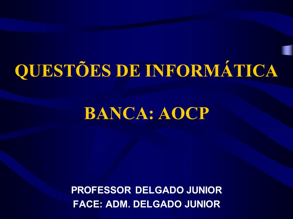 QUESTÕES DE INFORMÁTICA BANCA: AOCP PROFESSOR DELGADO JUNIOR FACE: ADM. DELGADO JUNIOR