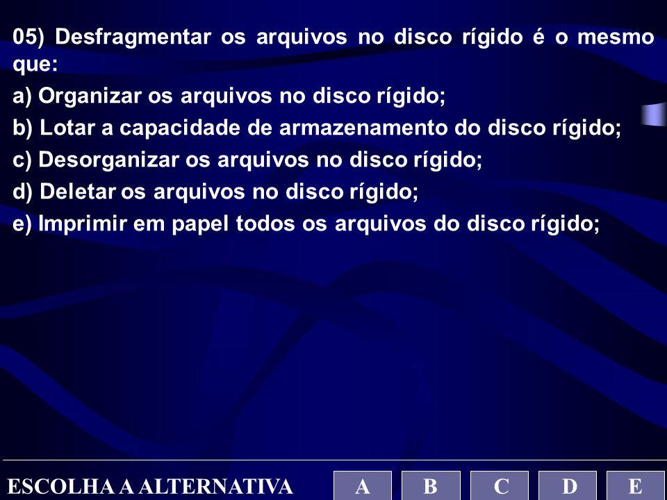 05) Desfragmentar os arquivos no disco rígido é o mesmo que: a) Organizar os arquivos no disco rígido; b) Lotar a capacidade de armazenamento do disco