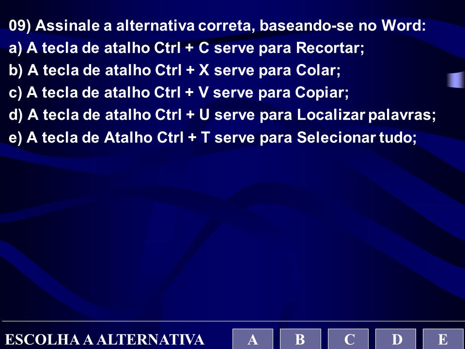 09) Assinale a alternativa correta, baseando-se no Word: a) A tecla de atalho Ctrl + C serve para Recortar; b) A tecla de atalho Ctrl + X serve para C
