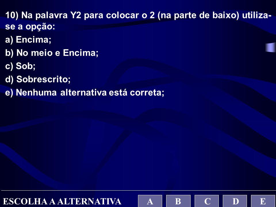 10) Na palavra Y2 para colocar o 2 (na parte de baixo) utiliza- se a opção: a) Encima; b) No meio e Encima; c) Sob; d) Sobrescrito; e) Nenhuma alterna
