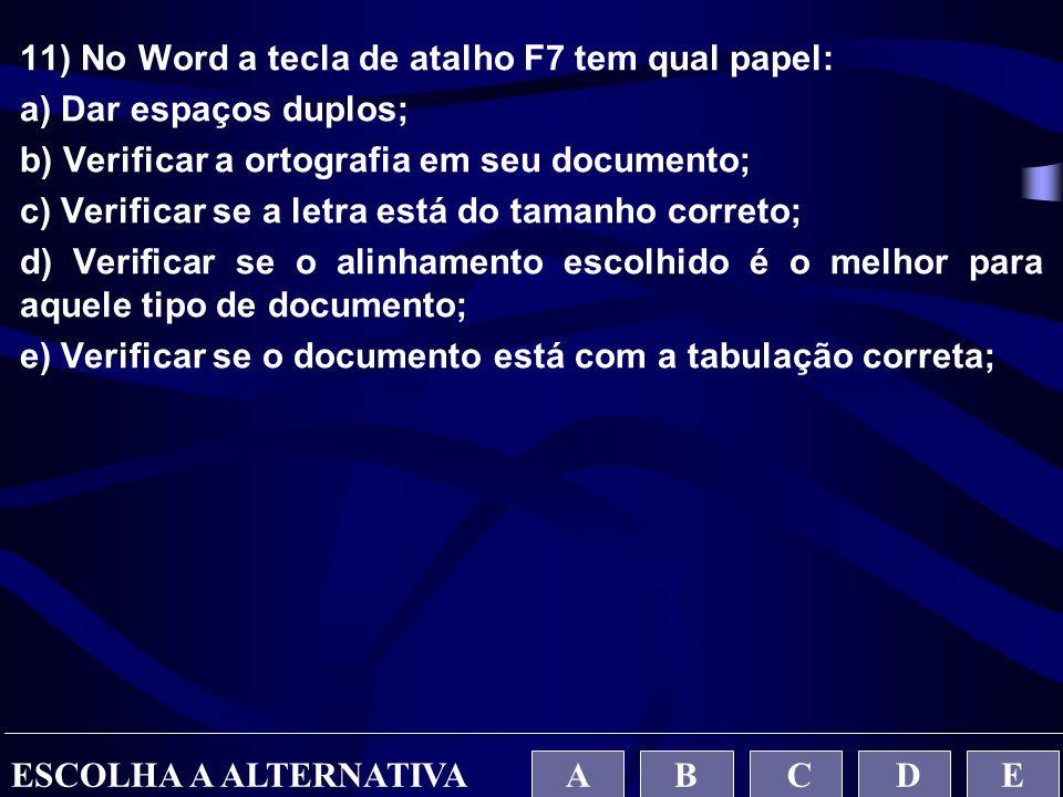 11) No Word a tecla de atalho F7 tem qual papel: a) Dar espaços duplos; b) Verificar a ortografia em seu documento; c) Verificar se a letra está do ta