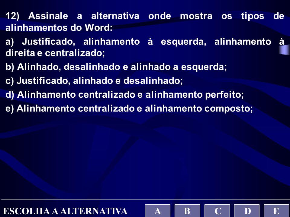 12) Assinale a alternativa onde mostra os tipos de alinhamentos do Word: a) Justificado, alinhamento à esquerda, alinhamento à direita e centralizado;