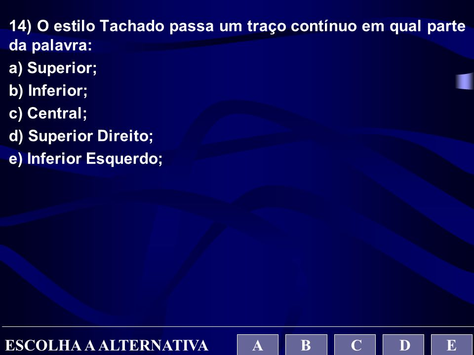 14) O estilo Tachado passa um traço contínuo em qual parte da palavra: a) Superior; b) Inferior; c) Central; d) Superior Direito; e) Inferior Esquerdo