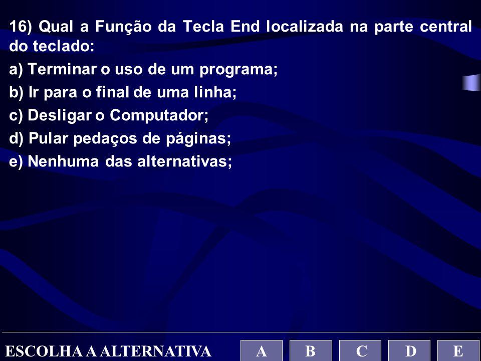 16) Qual a Função da Tecla End localizada na parte central do teclado: a) Terminar o uso de um programa; b) Ir para o final de uma linha; c) Desligar