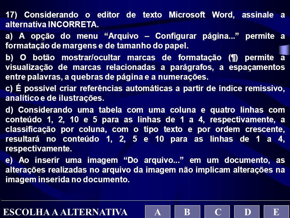 """17) Considerando o editor de texto Microsoft Word, assinale a alternativa INCORRETA. a) A opção do menu """"Arquivo – Configurar página..."""" permite a for"""