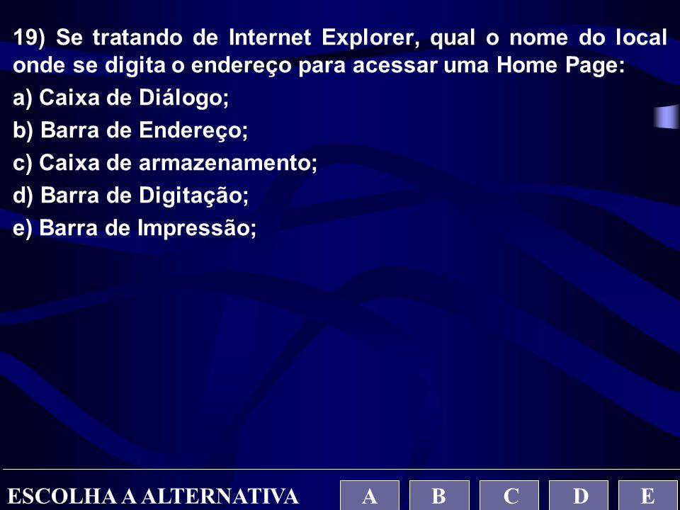 19) Se tratando de Internet Explorer, qual o nome do local onde se digita o endereço para acessar uma Home Page: a) Caixa de Diálogo; b) Barra de Ende
