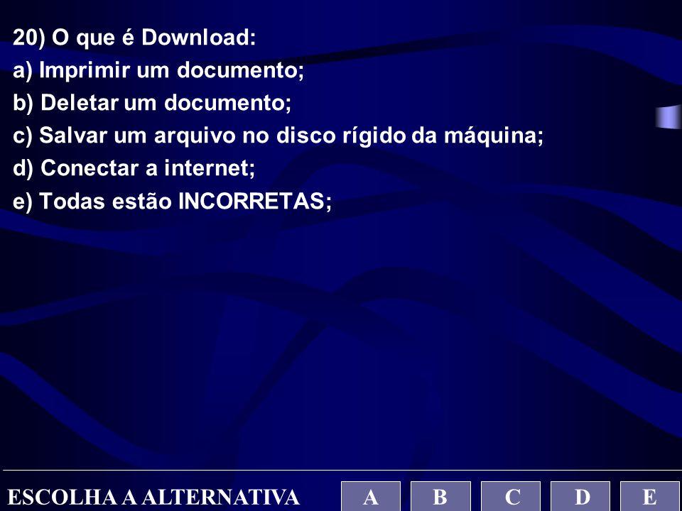 20) O que é Download: a) Imprimir um documento; b) Deletar um documento; c) Salvar um arquivo no disco rígido da máquina; d) Conectar a internet; e) T