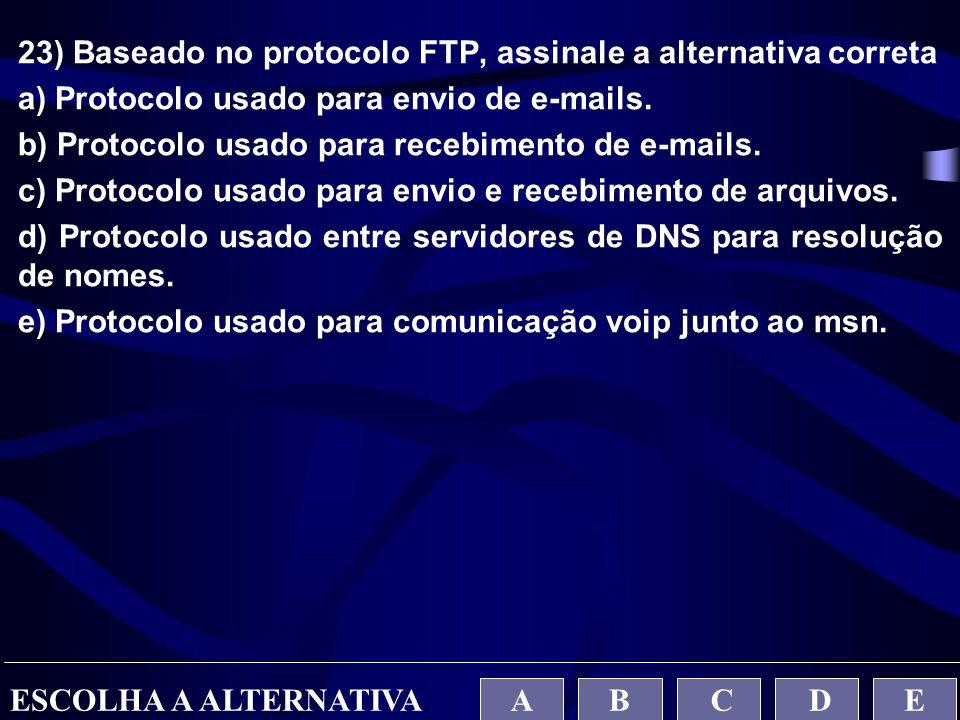23) Baseado no protocolo FTP, assinale a alternativa correta a) Protocolo usado para envio de e-mails. b) Protocolo usado para recebimento de e-mails.