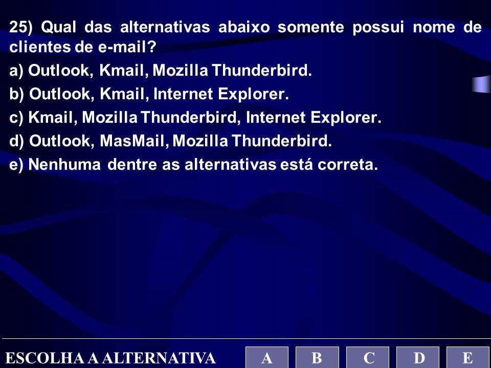 25) Qual das alternativas abaixo somente possui nome de clientes de e-mail? a) Outlook, Kmail, Mozilla Thunderbird. b) Outlook, Kmail, Internet Explor