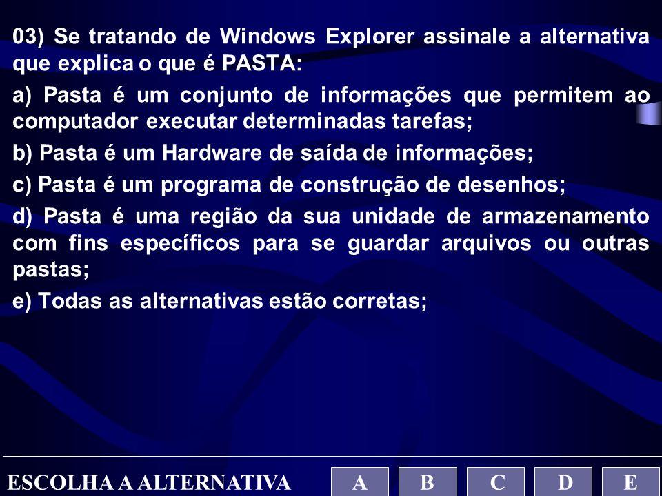03) Se tratando de Windows Explorer assinale a alternativa que explica o que é PASTA: a) Pasta é um conjunto de informações que permitem ao computador