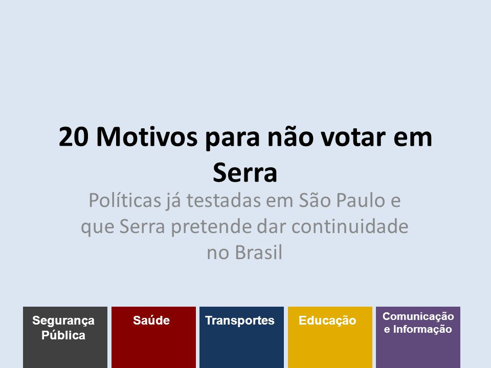20 Motivos para não votar em Serra Políticas já testadas em São Paulo e que Serra pretende dar continuidade no Brasil Segurança Pública SaúdeTransportesEducação Comunicação e Informação