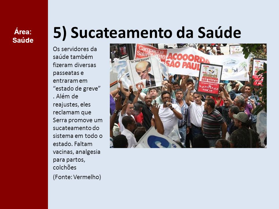 5) Sucateamento da Saúde Os servidores da saúde também fizeram diversas passeatas e entraram em estado de greve .