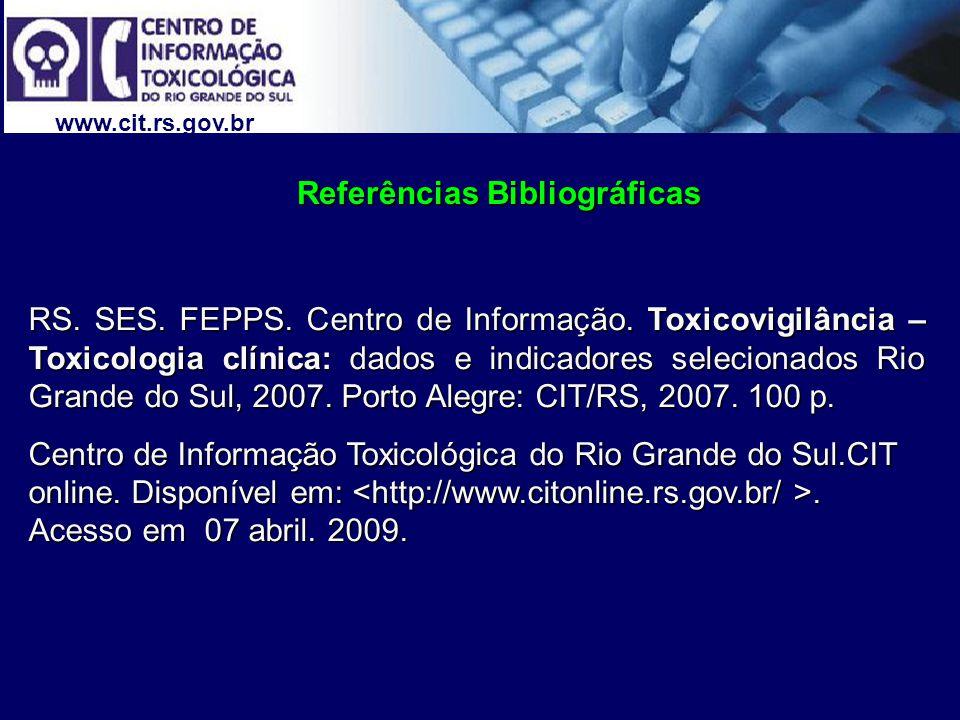 www.cit.rs.gov.br Referências Bibliográficas Referências Bibliográficas RS. SES. FEPPS. Centro de Informação. Toxicovigilância – Toxicologia clínica: