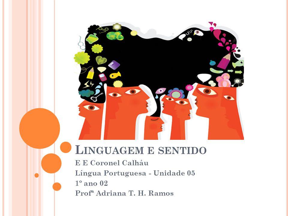 L INGUAGEM E SENTIDO E E Coronel Calháu Língua Portuguesa - Unidade 05 1º ano 02 Profª Adriana T. H. Ramos