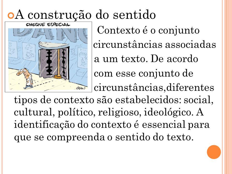 A construção do sentido Contexto é o conjunto das circunstâncias associadas a um texto. De acordo com esse conjunto de circunstâncias,diferentes tipos