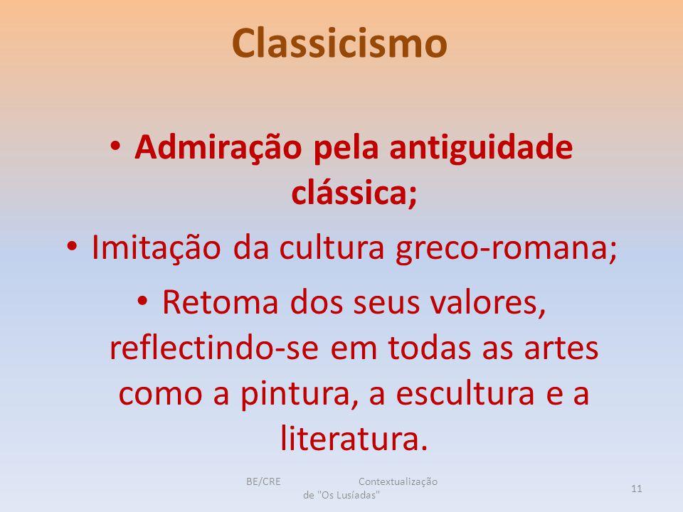 Classicismo Admiração pela antiguidade clássica; Imitação da cultura greco-romana; Retoma dos seus valores, reflectindo-se em todas as artes como a pintura, a escultura e a literatura.