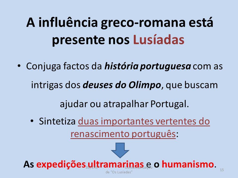 A influência greco-romana está presente nos Lusíadas Conjuga factos da história portuguesa com as intrigas dos deuses do Olimpo, que buscam ajudar ou atrapalhar Portugal.
