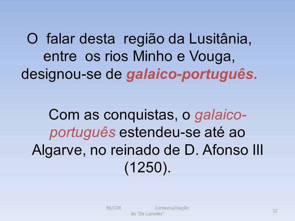 BE/CRE Contextualização de Os Lusíadas 17 O falar desta região da Lusitânia, entre os rios Minho e Vouga, designou-se de galaico-português.