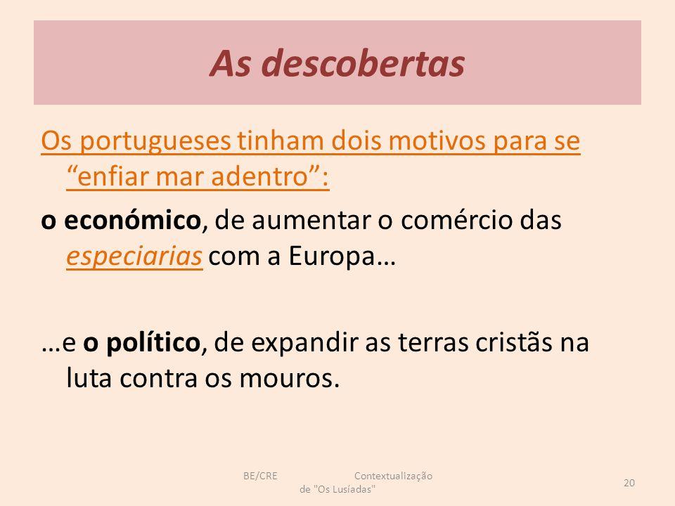 As descobertas Os portugueses tinham dois motivos para se enfiar mar adentro : o económico, de aumentar o comércio das especiarias com a Europa… …e o político, de expandir as terras cristãs na luta contra os mouros.