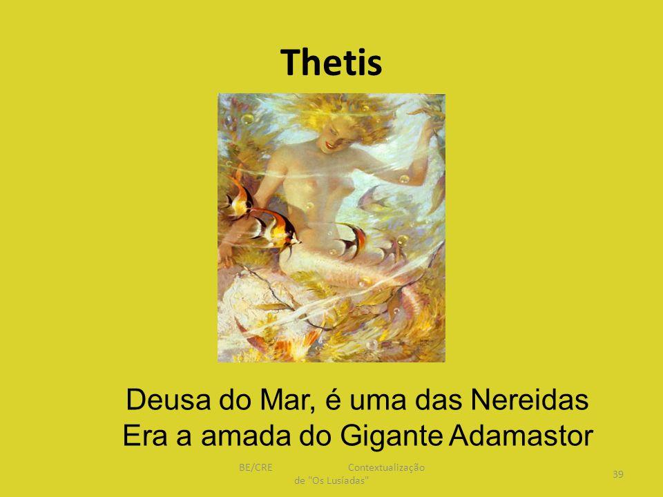 Thetis Deusa do Mar, é uma das Nereidas Era a amada do Gigante Adamastor 39 BE/CRE Contextualização de Os Lusíadas