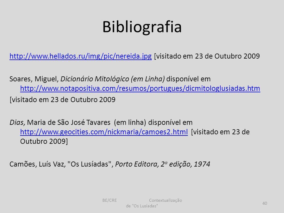 Bibliografia http://www.hellados.ru/img/pic/nereida.jpghttp://www.hellados.ru/img/pic/nereida.jpg [visitado em 23 de Outubro 2009 Soares, Miguel, Dicionário Mitológico (em Linha) disponível em http://www.notapositiva.com/resumos/portugues/dicmitologlusiadas.htm http://www.notapositiva.com/resumos/portugues/dicmitologlusiadas.htm [visitado em 23 de Outubro 2009 Dias, Maria de São José Tavares (em linha) disponível em http://www.geocities.com/nickmaria/camoes2.html [visitado em 23 de Outubro 2009] http://www.geocities.com/nickmaria/camoes2.html Camões, Luís Vaz, Os Lusíadas , Porto Editora, 2 a edição, 1974 40 BE/CRE Contextualização de Os Lusíadas