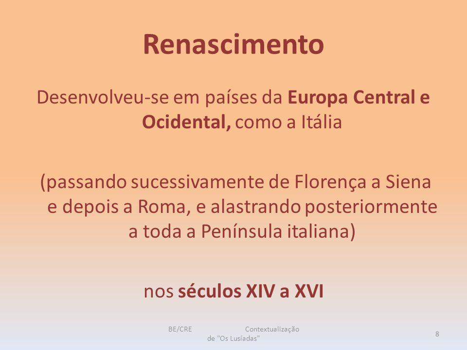 Renascimento Desenvolveu-se em países da Europa Central e Ocidental, como a Itália (passando sucessivamente de Florença a Siena e depois a Roma, e alastrando posteriormente a toda a Península italiana) nos séculos XIV a XVI 8 BE/CRE Contextualização de Os Lusíadas