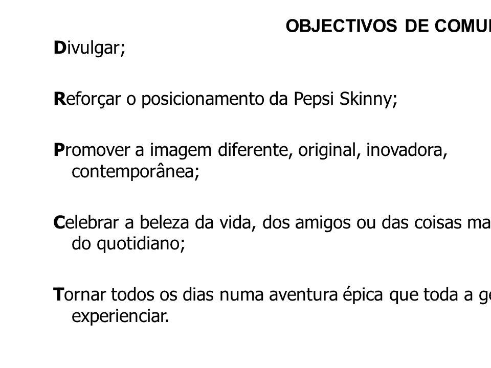 Divulgar; Reforçar o posicionamento da Pepsi Skinny; Promover a imagem diferente, original, inovadora, contemporânea; Celebrar a beleza da vida, dos a
