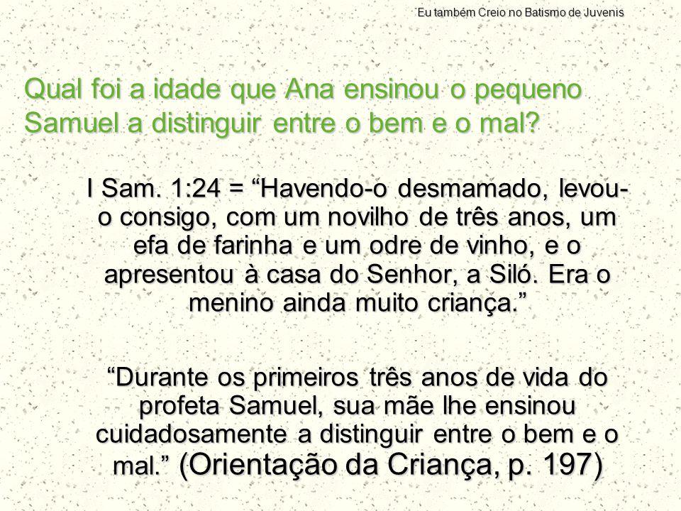 """Qual foi a idade que Ana ensinou o pequeno Samuel a distinguir entre o bem e o mal? I Sam. 1:24 = """"Havendo-o desmamado, levou- o consigo, com um novil"""