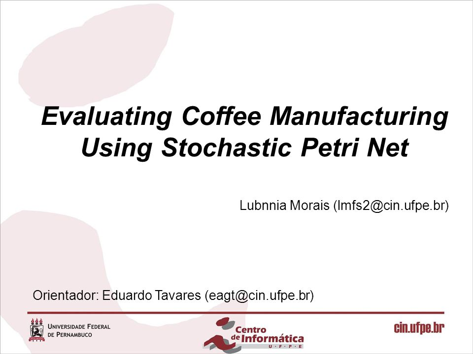 Evaluating Coffee Manufacturing Using Stochastic Petri Net Lubnnia Morais (lmfs2@cin.ufpe.br) Orientador: Eduardo Tavares (eagt@cin.ufpe.br)