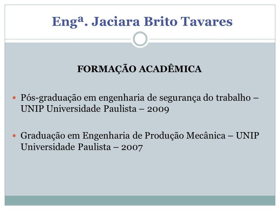 Engª. Jaciara Brito Tavares FORMAÇÃO ACADÊMICA Pós-graduação em engenharia de segurança do trabalho – UNIP Universidade Paulista – 2009 Graduação em E
