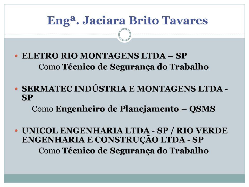 Engª. Jaciara Brito Tavares ELETRO RIO MONTAGENS LTDA – SP Como Técnico de Segurança do Trabalho SERMATEC INDÚSTRIA E MONTAGENS LTDA - SP Como Engenhe
