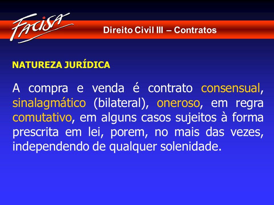 Direito Civil III – Contratos NATUREZA JURÍDICA A compra e venda é contrato consensual, sinalagmático (bilateral), oneroso, em regra comutativo, em alguns casos sujeitos à forma prescrita em lei, porem, no mais das vezes, independendo de qualquer solenidade.