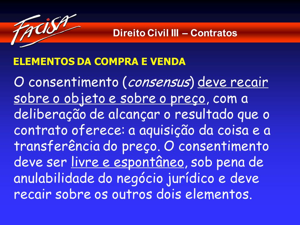 Direito Civil III – Contratos ELEMENTOS DA COMPRA E VENDA O consentimento (consensus) deve recair sobre o objeto e sobre o preço, com a deliberação de alcançar o resultado que o contrato oferece: a aquisição da coisa e a transferência do preço.