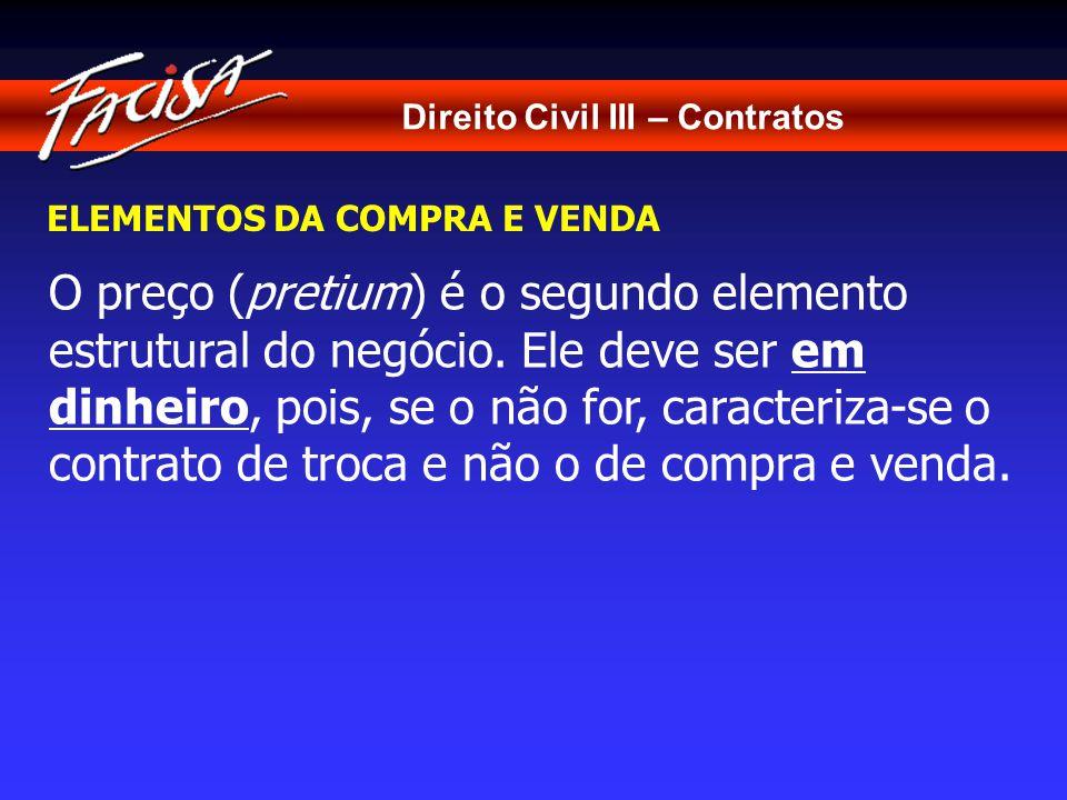 Direito Civil III – Contratos ELEMENTOS DA COMPRA E VENDA O preço (pretium) é o segundo elemento estrutural do negócio.