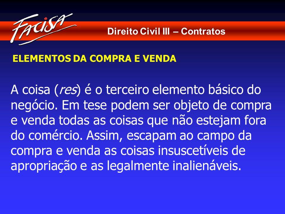 Direito Civil III – Contratos ELEMENTOS DA COMPRA E VENDA A coisa (res) é o terceiro elemento básico do negócio.