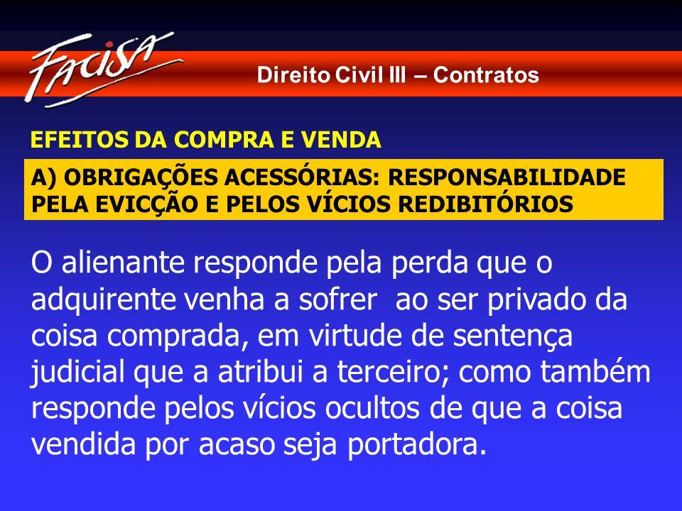 Direito Civil III – Contratos EFEITOS DA COMPRA E VENDA A) OBRIGAÇÕES ACESSÓRIAS: RESPONSABILIDADE PELA EVICÇÃO E PELOS VÍCIOS REDIBITÓRIOS O alienante responde pela perda que o adquirente venha a sofrer ao ser privado da coisa comprada, em virtude de sentença judicial que a atribui a terceiro; como também responde pelos vícios ocultos de que a coisa vendida por acaso seja portadora.