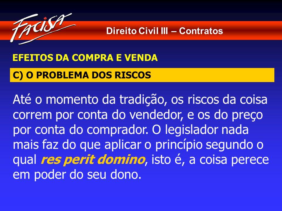 Direito Civil III – Contratos EFEITOS DA COMPRA E VENDA Até o momento da tradição, os riscos da coisa correm por conta do vendedor, e os do preço por conta do comprador.