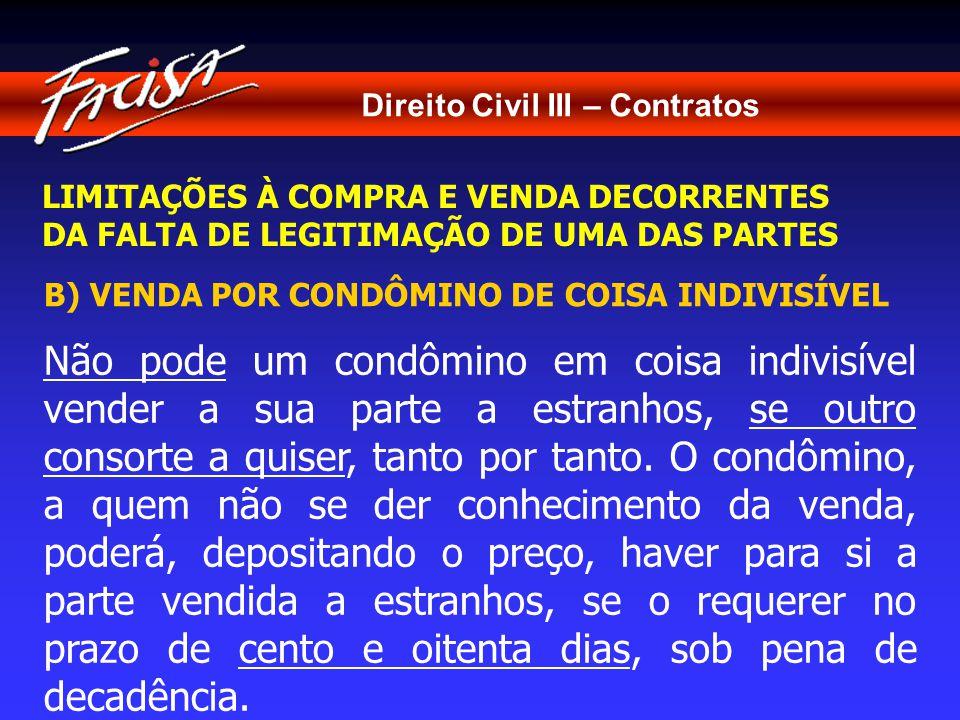 Direito Civil III – Contratos LIMITAÇÕES À COMPRA E VENDA DECORRENTES DA FALTA DE LEGITIMAÇÃO DE UMA DAS PARTES B) VENDA POR CONDÔMINO DE COISA INDIVISÍVEL Não pode um condômino em coisa indivisível vender a sua parte a estranhos, se outro consorte a quiser, tanto por tanto.