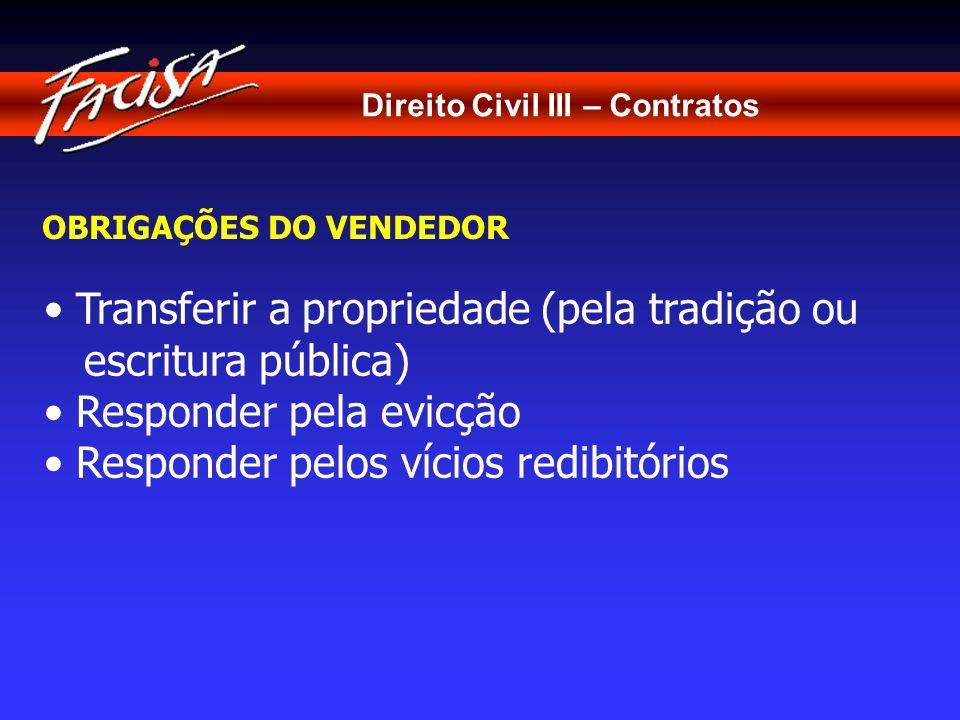 Direito Civil III – Contratos OBRIGAÇÕES DO VENDEDOR Transferir a propriedade (pela tradição ou escritura pública) Responder pela evicção Responder pelos vícios redibitórios