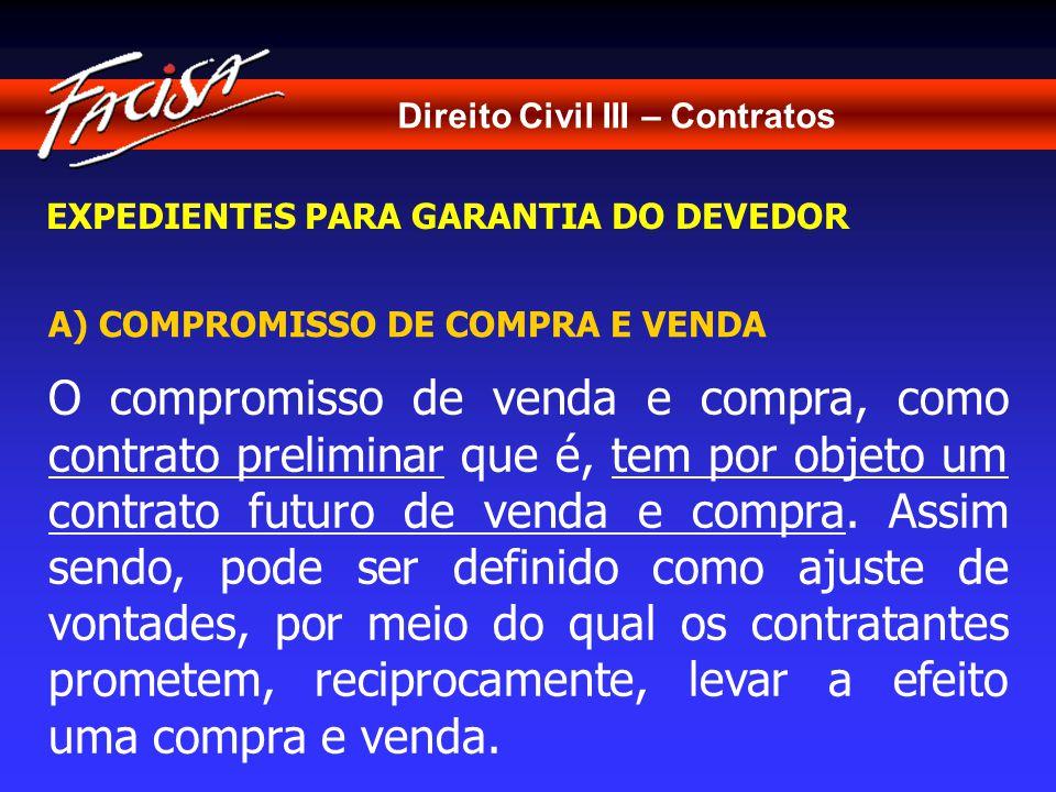 Direito Civil III – Contratos EXPEDIENTES PARA GARANTIA DO DEVEDOR A) COMPROMISSO DE COMPRA E VENDA O compromisso de venda e compra, como contrato preliminar que é, tem por objeto um contrato futuro de venda e compra.