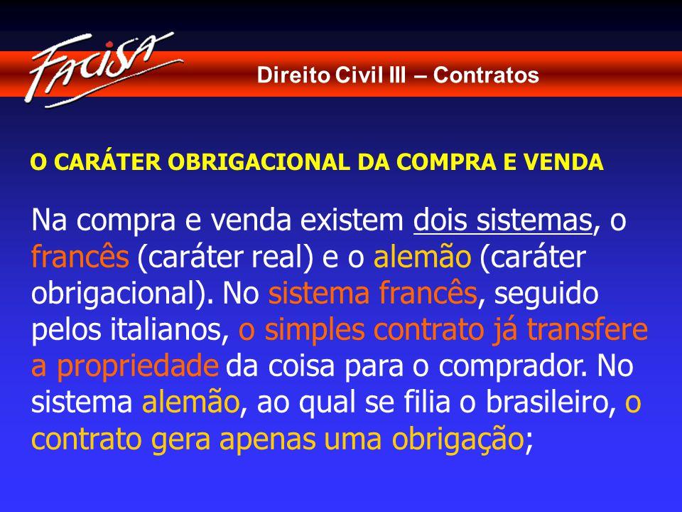 Direito Civil III – Contratos O CARÁTER OBRIGACIONAL DA COMPRA E VENDA Na compra e venda existem dois sistemas, o francês (caráter real) e o alemão (caráter obrigacional).