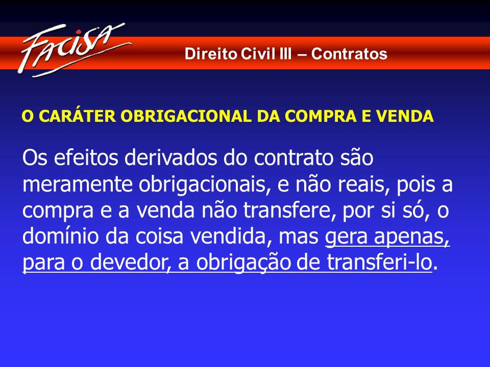 Direito Civil III – Contratos O CARÁTER OBRIGACIONAL DA COMPRA E VENDA Os efeitos derivados do contrato são meramente obrigacionais, e não reais, pois a compra e a venda não transfere, por si só, o domínio da coisa vendida, mas gera apenas, para o devedor, a obrigação de transferi-lo.