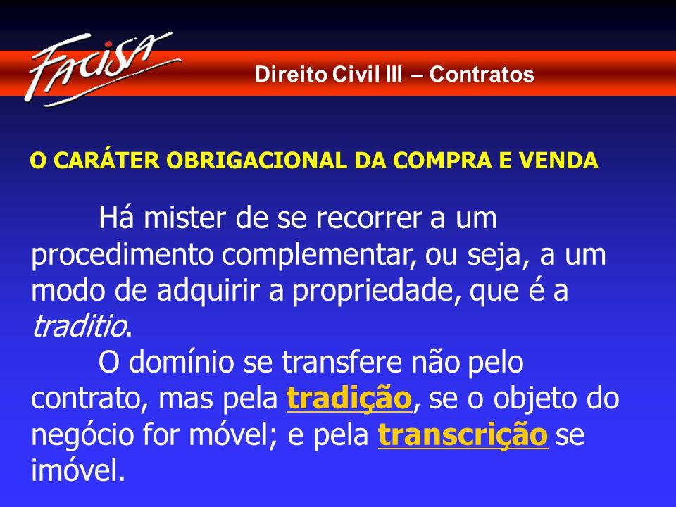 Direito Civil III – Contratos O CARÁTER OBRIGACIONAL DA COMPRA E VENDA Há mister de se recorrer a um procedimento complementar, ou seja, a um modo de adquirir a propriedade, que é a traditio.