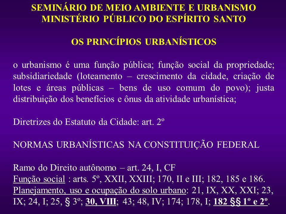 SEMINÁRIO DE MEIO AMBIENTE E URBANISMO MINISTÉRIO PÚBLICO DO ESPÍRITO SANTO OS PRINCÍPIOS URBANÍSTICOS o urbanismo é uma função pública; função social da propriedade; subsidiariedade (loteamento – crescimento da cidade, criação de lotes e áreas públicas – bens de uso comum do povo); justa distribuição dos benefícios e ônus da atividade urbanística; Diretrizes do Estatuto da Cidade: art.