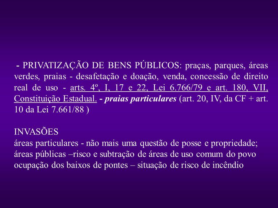- PRIVATIZAÇÃO DE BENS PÚBLICOS: praças, parques, áreas verdes, praias - desafetação e doação, venda, concessão de direito real de uso - arts.