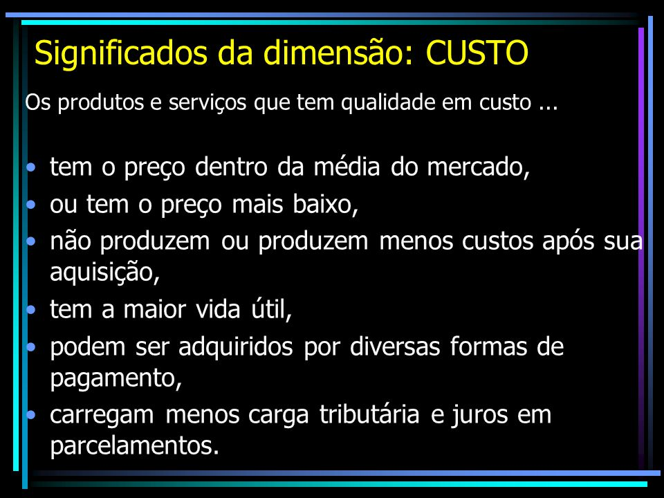 Significados da dimensão: CUSTO Os produtos e serviços que tem qualidade em custo... tem o preço dentro da média do mercado, ou tem o preço mais baixo