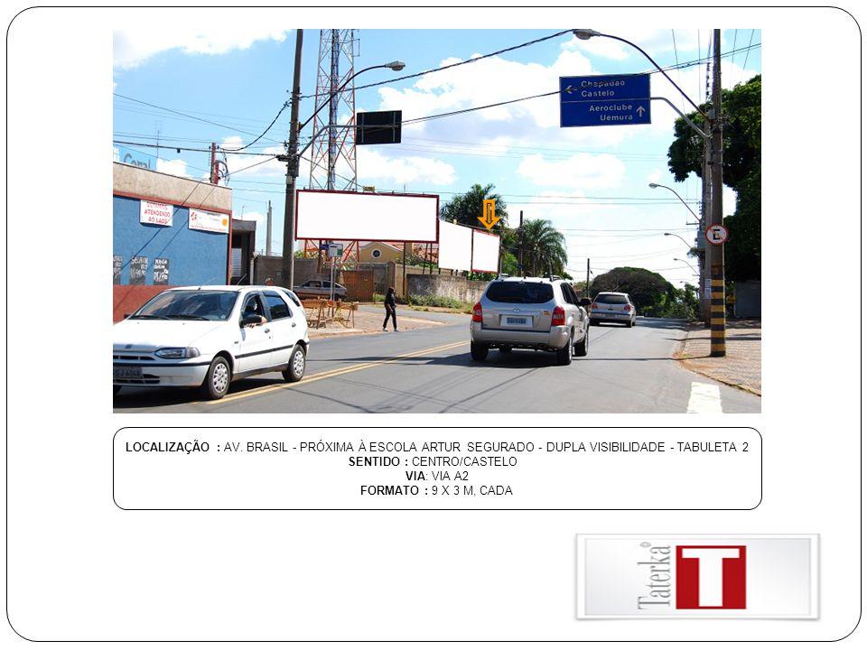 LOCALIZAÇÃO : AV. BRASIL - PRÓXIMA À ESCOLA ARTUR SEGURADO - DUPLA VISIBILIDADE - TABULETA 2 SENTIDO : CENTRO/CASTELO VIA: VIA A2 FORMATO : 9 X 3 M, C
